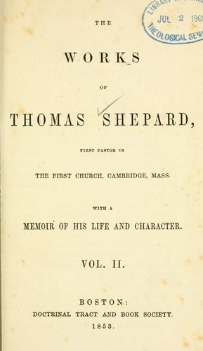 The works of Thomas Shepard, first pastor of the First Church, Cambridge, Mass.