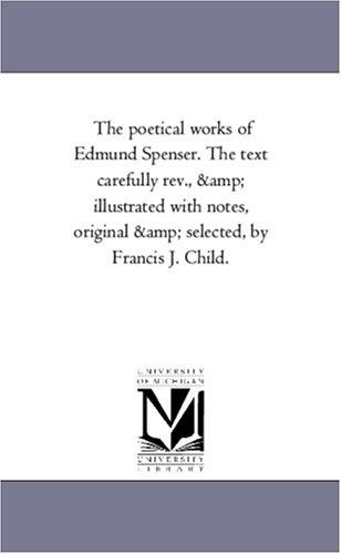 The poetical works of Edmund Spenser. The text carefully rev., & illustrated with notes, original & selected, by Francis J. Child.