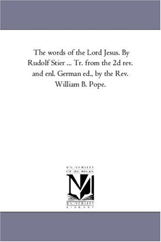The words of the Lord Jesus. By Rudolf Stier … Tr. from the 2d rev. and enl. German ed., by the Rev. William B. Pope.