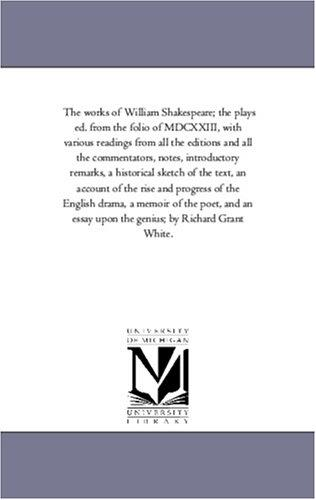 The works of William Shakespeare; the plays ed. from the folio of MDCXXIII, with various readings from all the editions and all the commentators, notes, … of the rise and progress of the Eng
