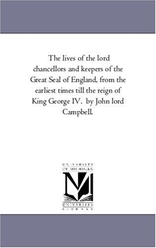 The lives of the lord chancellors and keepers of the Great Seal of England, from the earliest times till the reign of King George IV.  by John lord Campbell.