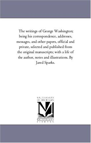Download The writings of George Washington; being his correspondence, addresses, messages, and other papers, official and private, selected and published from the … and illustrations. By Jared Sparks.