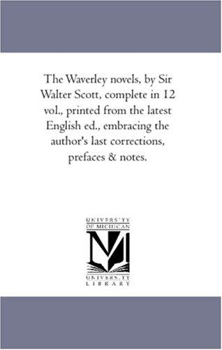 The Waverley novels, by Sir Walter Scott, complete in 12 vol., printed from the latest English ed., embracing the author\'s last corrections, prefaces & notes.