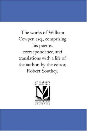 Download The works of William Cowper, esq., comprising his poems, corrsepondence, and translations with a life of the author, by the editor, Robert Southey.