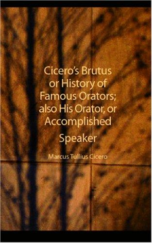 Cicero\'s Brutus or History of Famous Orators; also His Orator, or Accomplished Speaker
