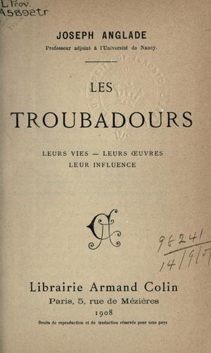 Les Troubadours, leurs vies- leurs oeuvres- leur influence.