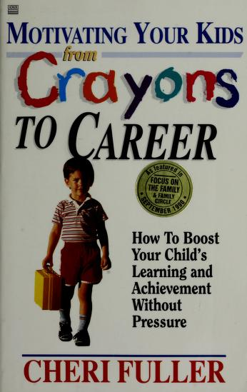 Motivating Your Kids from Crayons to Career by Cheri Fuller