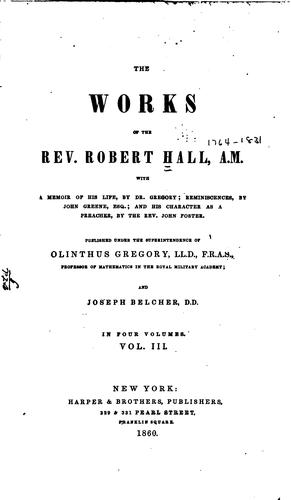 The Works of the Rev. Robert Hall, A.M.: With a Memoir of His Life by Robert Hall , Olinthus Gregory , John Foster