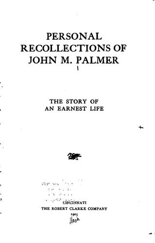 Personal Recollections of John M. Palmer: The Story of an Earnest Life by John McAuley Palmer