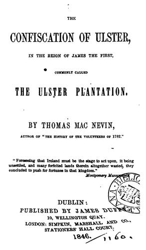 The confiscation of Ulster ... commonly called the Ulster plantation by Thomas MacNevin