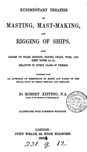 Rudimentary treatise on masting, mast-making, and rigging of ships by Robert Kipping