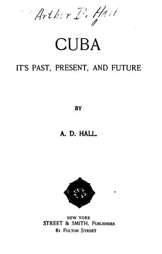Cuba: Its Past, Present, and Future by Arthur D. Hall