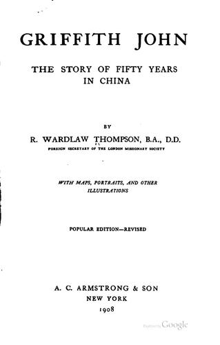 Griffith John: The Story of Fifty Years in China / by Wardlaw Thompson by Ralph Wardlaw Thompson