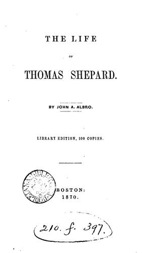 THE LIFE OF THOMAS SHEPARD by JOHN A ALBRO.