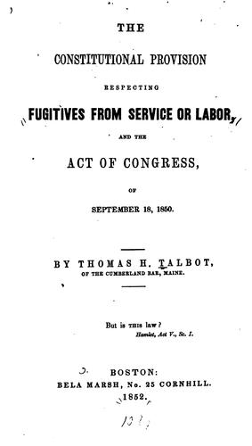 The constitutional provision respecting fugitives from service or labor, and the act of Congress, of September 18, 1850 by Thomas H. Talbot