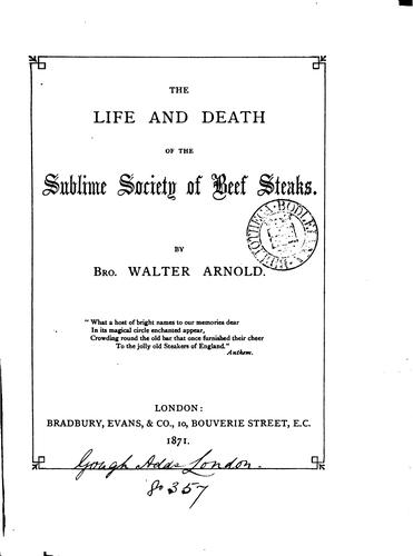 The life and death of the Sublime society of beef steaks [compiled] by W. Arnold by Sublime society of beef steaks
