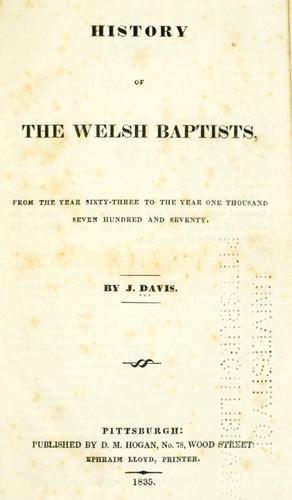 History of the Welsh Baptists, from the year sixty-three to the year one thousand seven hundred and seventy. by J. Davis