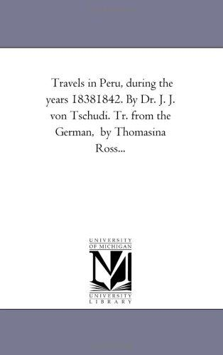 Travels in Peru, during the years 18381842. By Dr. J. J. von Tschudi. Tr. from the German,  by Thomasina Ross.. by Michigan Historical Reprint Series