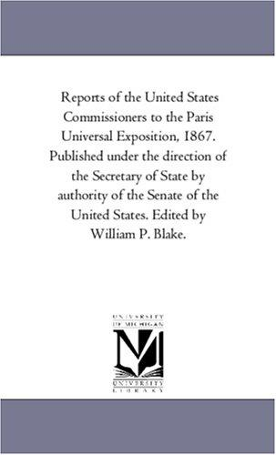 Reports of the United States Commissioners to the Paris Universal Exposition, 1867. Published under the direction of the Secretary of State by authority … States. Edited by William P. Blake.