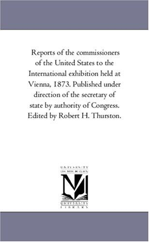 Reports of the commissioners of the United States to the International exhibition held at Vienna, 1873. Published under direction of the secretary of state … of Congress. Edited by Robert H. Thurston.