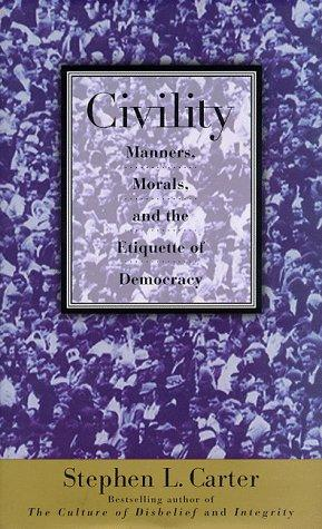 Civility: manners, morals, and the etiquette of democracy by Stephen L. Carter