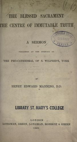 The blessed sacrament the centre of immutable truth by Henry Edward Manning