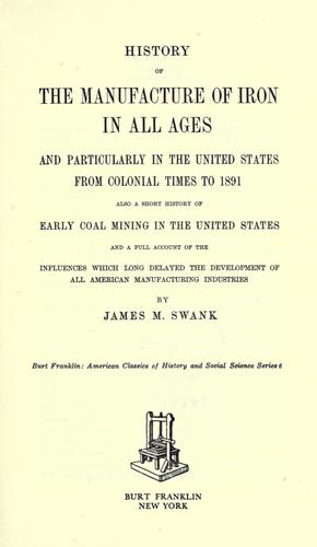 History of the manufacture of iron in all ages, and particularly in the United States from colonial times to 1891 by James Moore Swask
