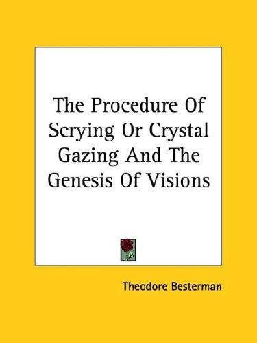 The Procedure Of Scrying Or Crystal Gazing And The Genesis Of Visions by Theodore Besterman