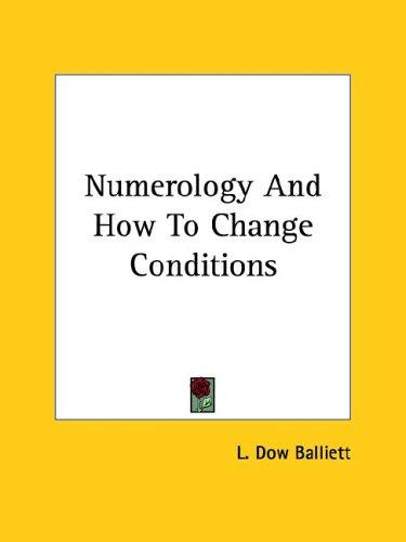 Numerology And How To Change Conditions by L. Dow Balliett
