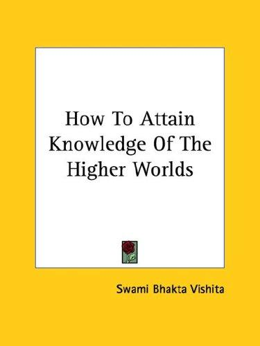 How To Attain Knowledge Of The Higher Worlds by Swami Bhakta Vishita