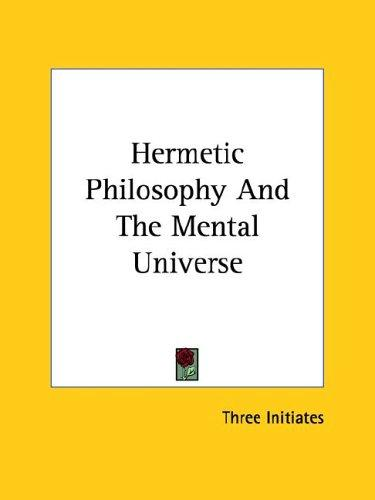 Hermetic Philosophy And The Mental Universe by William Walker Atkinson