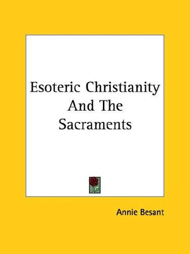 Esoteric Christianity And The Sacraments by Annie Wood Besant