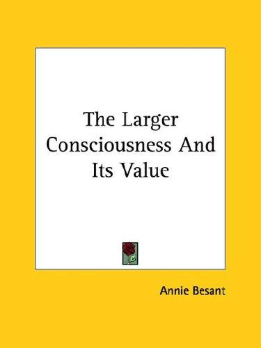 The Larger Consciousness And Its Value by Annie Wood Besant