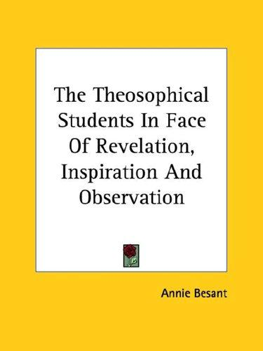 The Theosophical Students In Face Of Revelation, Inspiration And Observation by Annie Wood Besant