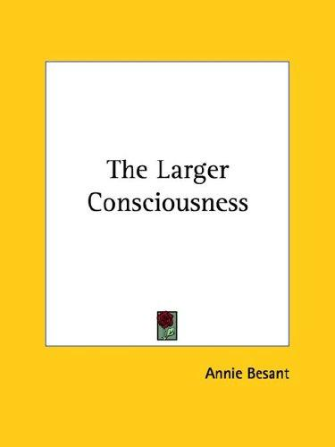 The Larger Consciousness by Annie Wood Besant