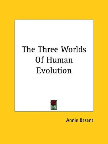 The Three Worlds Of Human Evolution by Annie Wood Besant