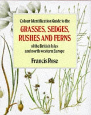 Colour Identification Guide to the Grasses, Sedges, Rushes and Ferns of the British Isles and North-Western Europe by Francis Rose